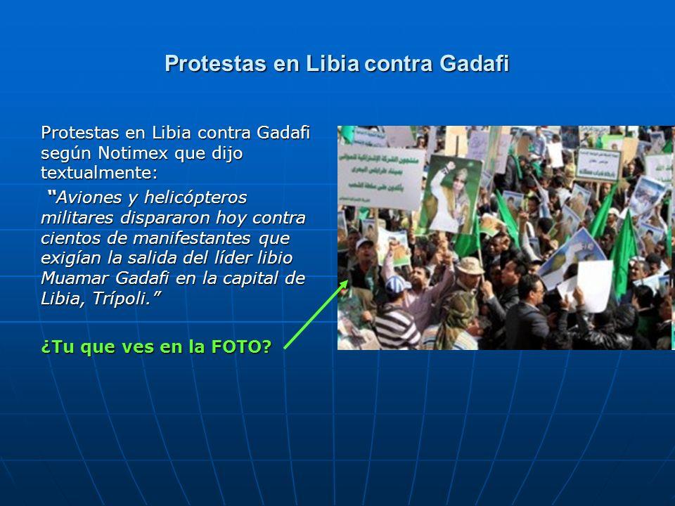 Protestas en Libia contra Gadafi Protestas en Libia contra Gadafi según Notimex que dijo textualmente: Aviones y helicópteros militares dispararon hoy