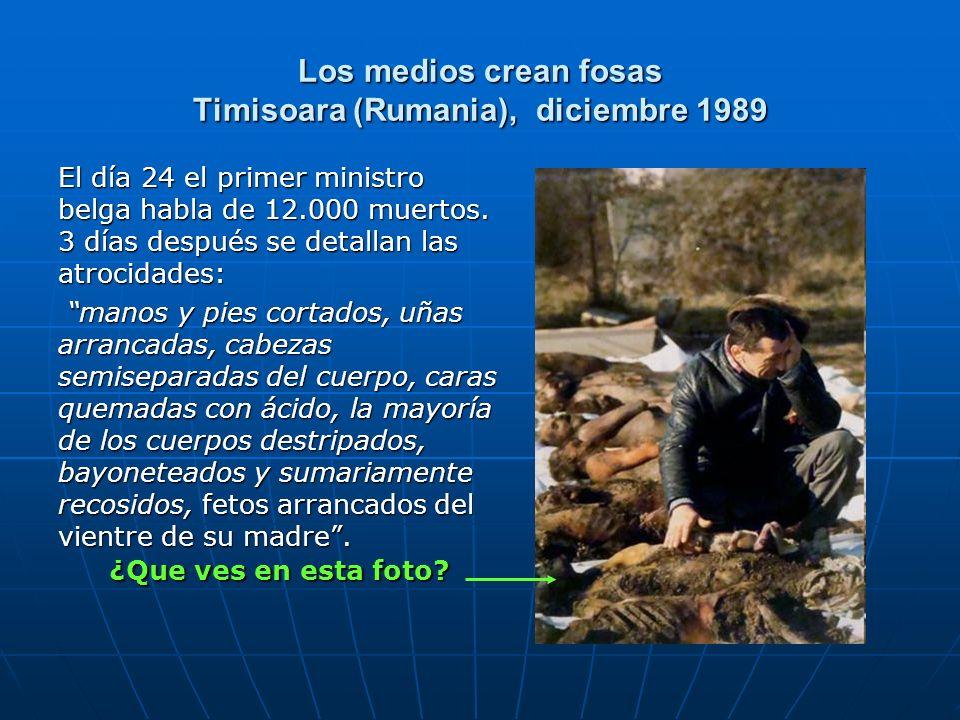 Los medios crean fosas Timisoara (Rumania), diciembre 1989 El día 24 el primer ministro belga habla de 12.000 muertos. 3 días después se detallan las