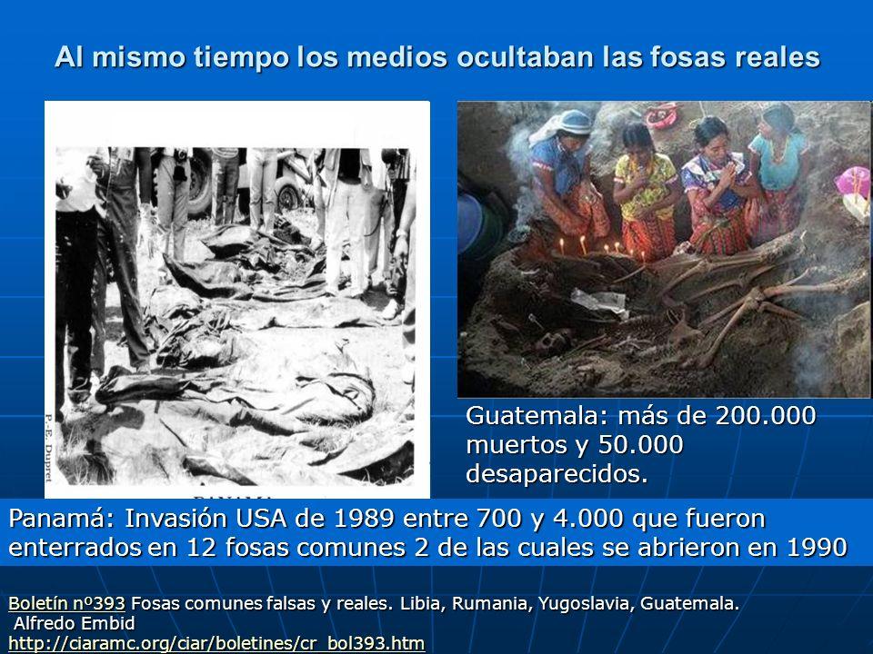 Al mismo tiempo los medios ocultaban las fosas reales Guatemala: más de 200.000 muertos y 50.000 desaparecidos. Panamá: Invasión USA de 1989 entre 700