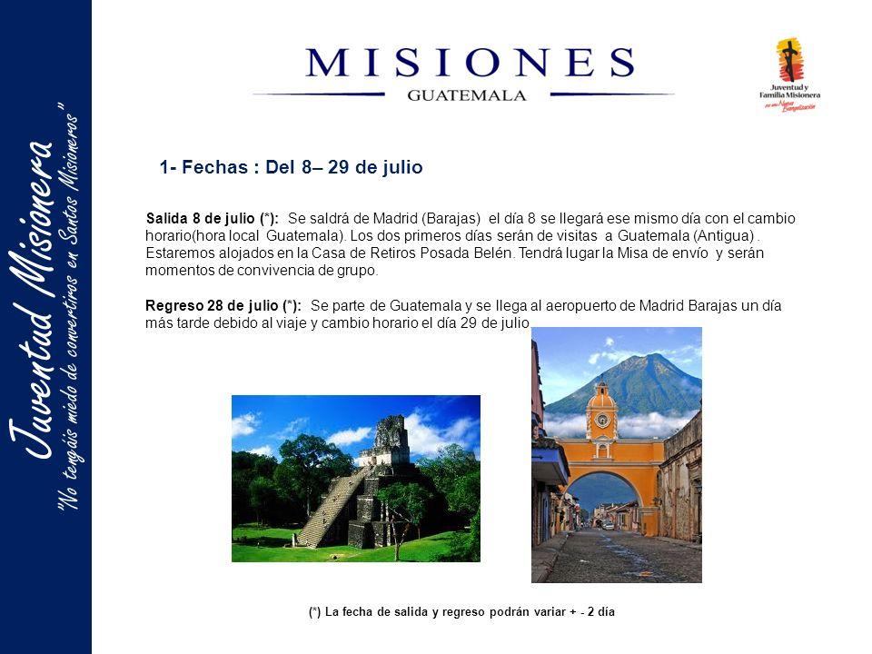 Juventud Misionera 1- Fechas : Del 8– 29 de julio Salida 8 de julio (*): Se saldrá de Madrid (Barajas) el día 8 se llegará ese mismo día con el cambio horario(hora local Guatemala).