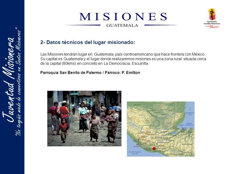 2- Datos técnicos del lugar misionado: Las Misiones tendrán lugar en Guatemala, país centroamericano que hace frontera con México. Su capital es Guate