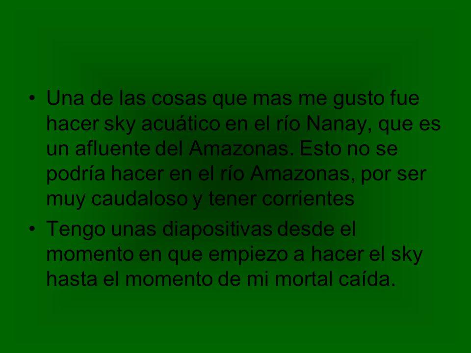 Una de las cosas que mas me gusto fue hacer sky acuático en el río Nanay, que es un afluente del Amazonas. Esto no se podría hacer en el río Amazonas,