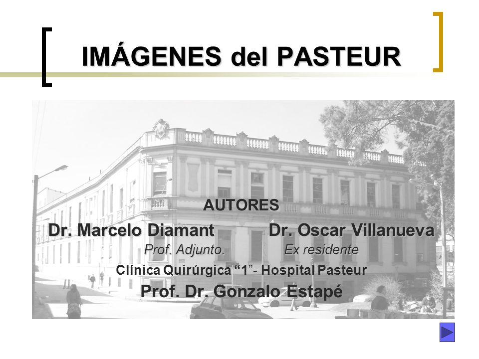 IMÁGENES del PASTEUR AUTORES Dr. Marcelo Diamant Dr. Oscar Villanueva Prof. Adjunto. Ex residente Prof. Adjunto. Ex residente Clínica Quirúrgica 1- Ho
