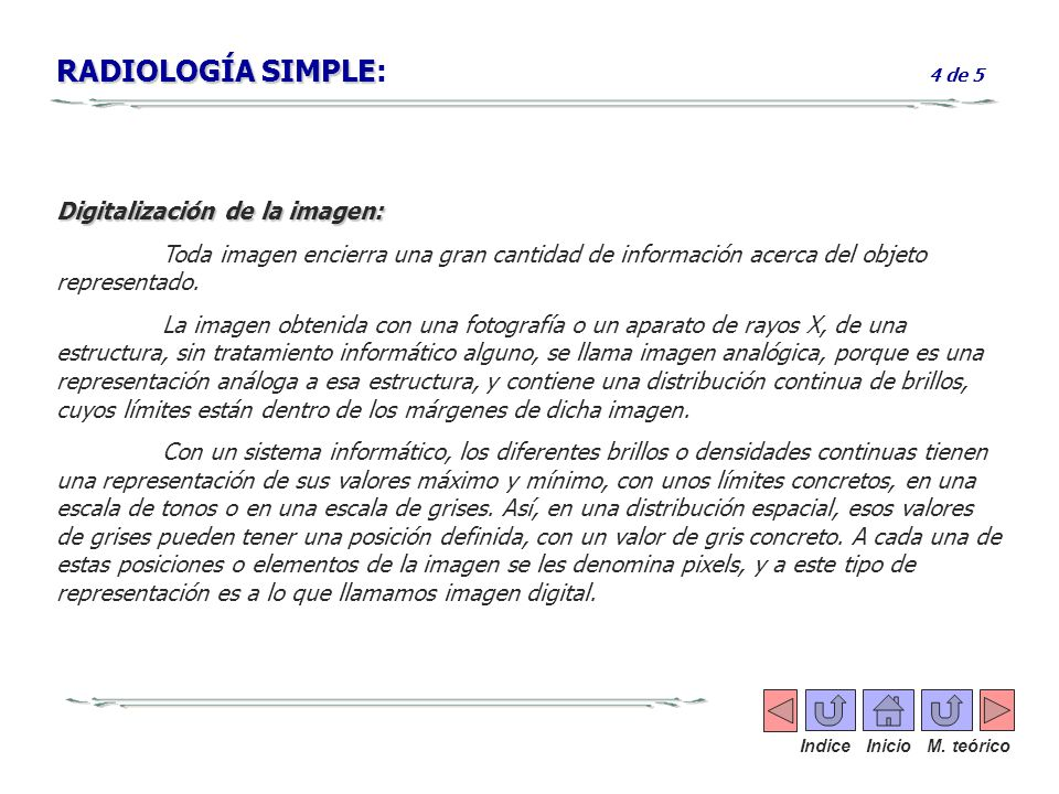 RADIOLOGÍA SIMPLE RADIOLOGÍA SIMPLE: 4 de 5 Digitalización de la imagen: Toda imagen encierra una gran cantidad de información acerca del objeto repre