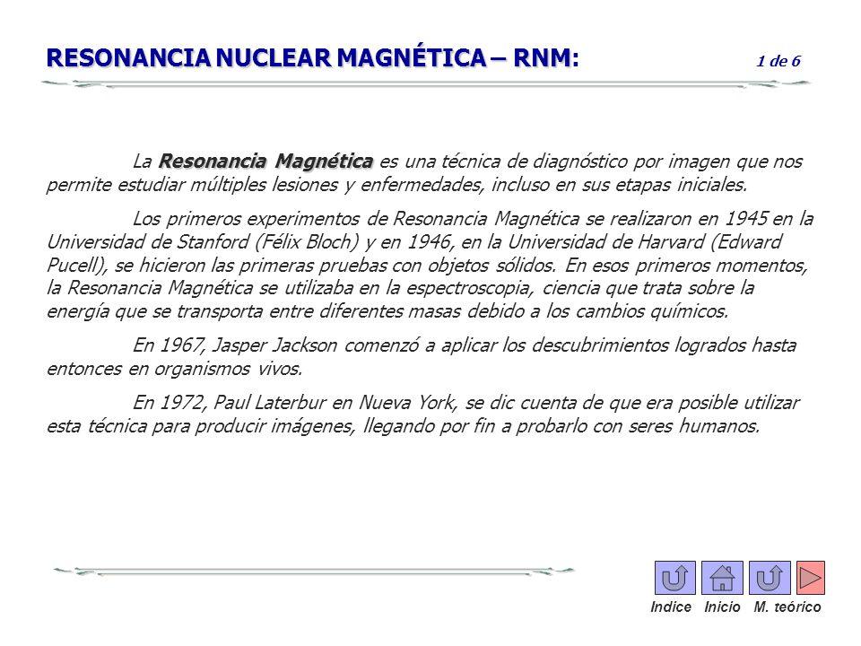 RESONANCIA NUCLEAR MAGNÉTICA – RNM RESONANCIA NUCLEAR MAGNÉTICA – RNM: 1 de 6 Resonancia Magnética La Resonancia Magnética es una técnica de diagnósti