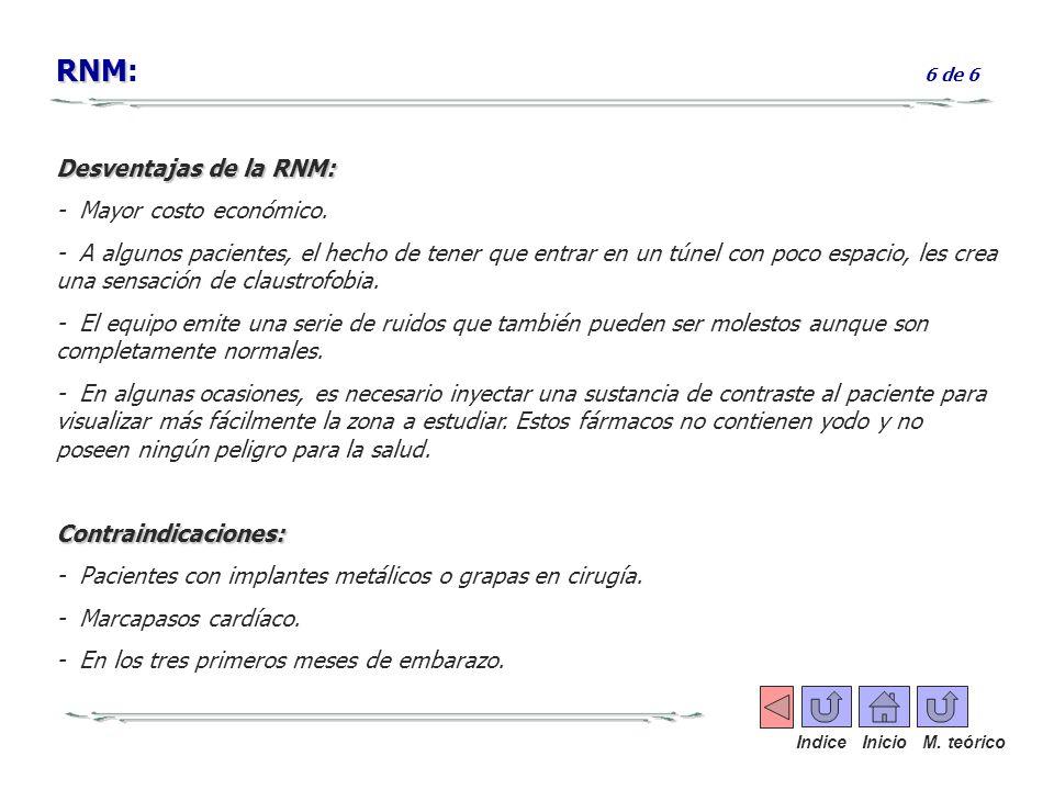 RNM RNM: 6 de 6 Desventajas de la RNM: - Mayor costo económico. - A algunos pacientes, el hecho de tener que entrar en un túnel con poco espacio, les