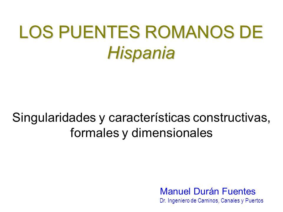LOS PUENTES ROMANOS DE Hispania Singularidades y características constructivas, formales y dimensionales Manuel Durán Fuentes Dr. Ingeniero de Caminos