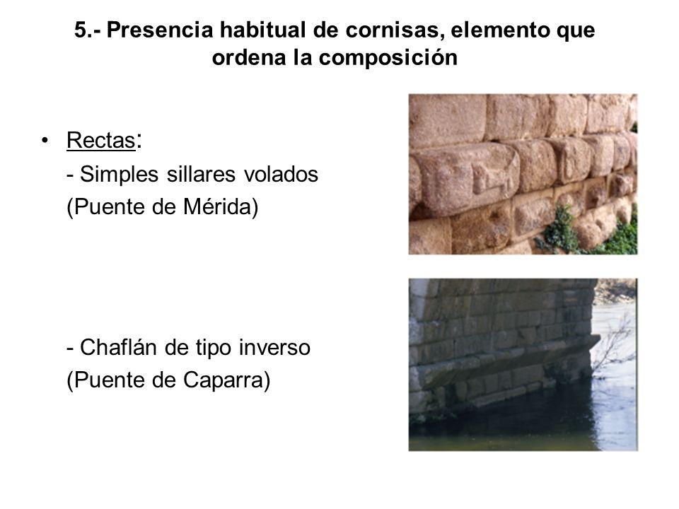 5.- Presencia habitual de cornisas, elemento que ordena la composición Rectas : - Simples sillares volados (Puente de Mérida) - Chaflán de tipo inverso (Puente de Caparra)