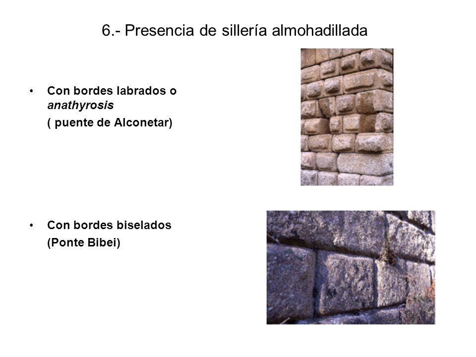 6.- Presencia de sillería almohadillada Con bordes labrados o anathyrosis ( puente de Alconetar) Con bordes biselados (Ponte Bibei)