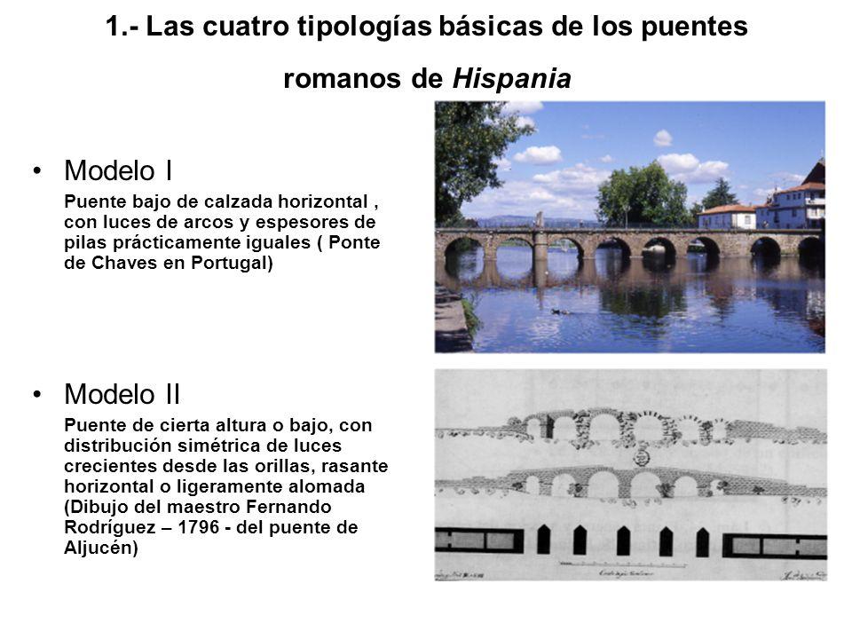 1.- Las cuatro tipologías básicas de los puentes romanos de Hispania Modelo I Puente bajo de calzada horizontal, con luces de arcos y espesores de pil