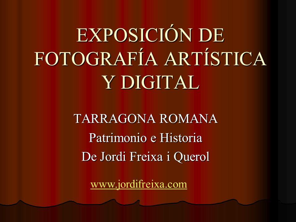 EXPOSICIÓN DE FOTOGRAFÍA ARTÍSTICA Y DIGITAL TARRAGONA ROMANA Patrimonio e Historia De Jordi Freixa i Querol www.jordifreixa.com