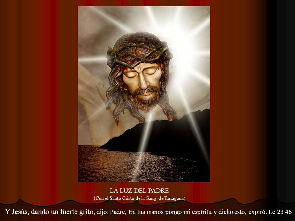 LA LUZ DEL PADRE ( Con el Santo Cristo de la Sang de Tarragona) Y Jesús, dando un fuerte grito, dijo: Padre, En tus manos pongo mi espíritu y dicho esto, expiró.