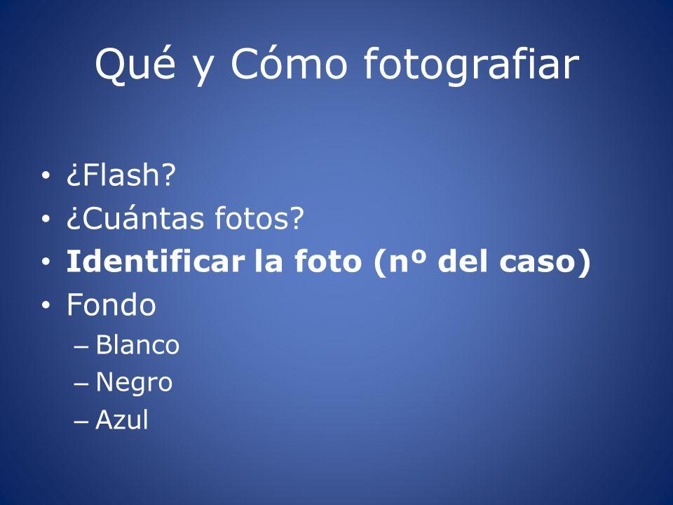 Qué y Cómo fotografiar ¿Flash? ¿Cuántas fotos? Identificar la foto (nº del caso) Fondo – Blanco – Negro – Azul