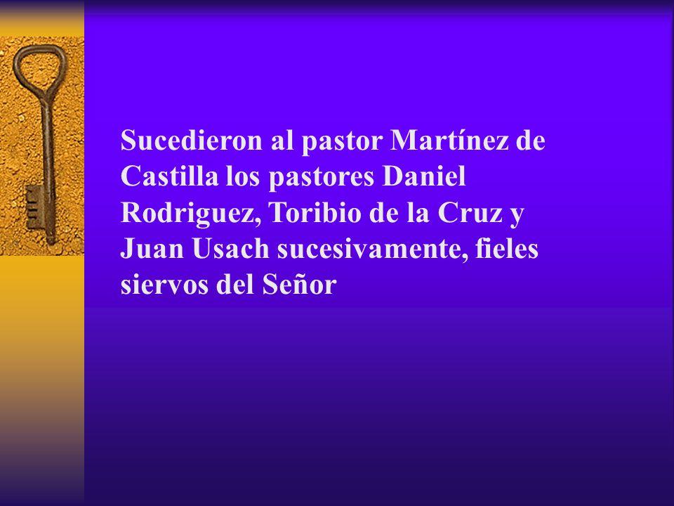 Sucedieron al pastor Martínez de Castilla los pastores Daniel Rodriguez, Toribio de la Cruz y Juan Usach sucesivamente, fieles siervos del Señor