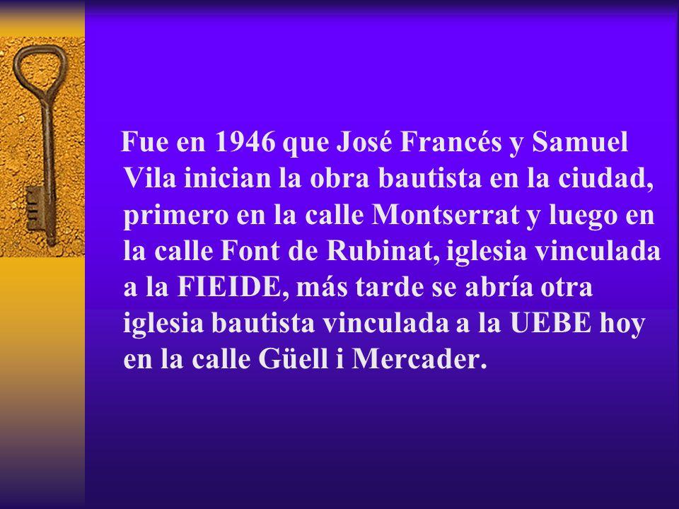 Fue en 1946 que José Francés y Samuel Vila inician la obra bautista en la ciudad, primero en la calle Montserrat y luego en la calle Font de Rubinat,
