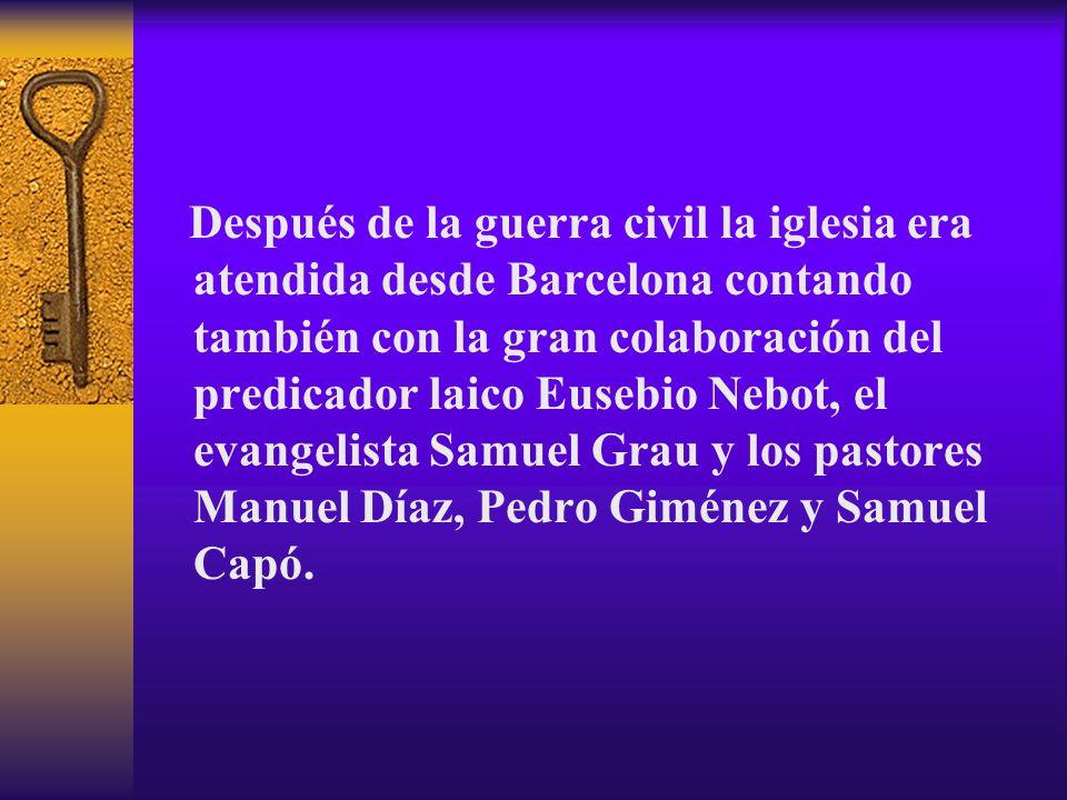 Después de la guerra civil la iglesia era atendida desde Barcelona contando también con la gran colaboración del predicador laico Eusebio Nebot, el ev