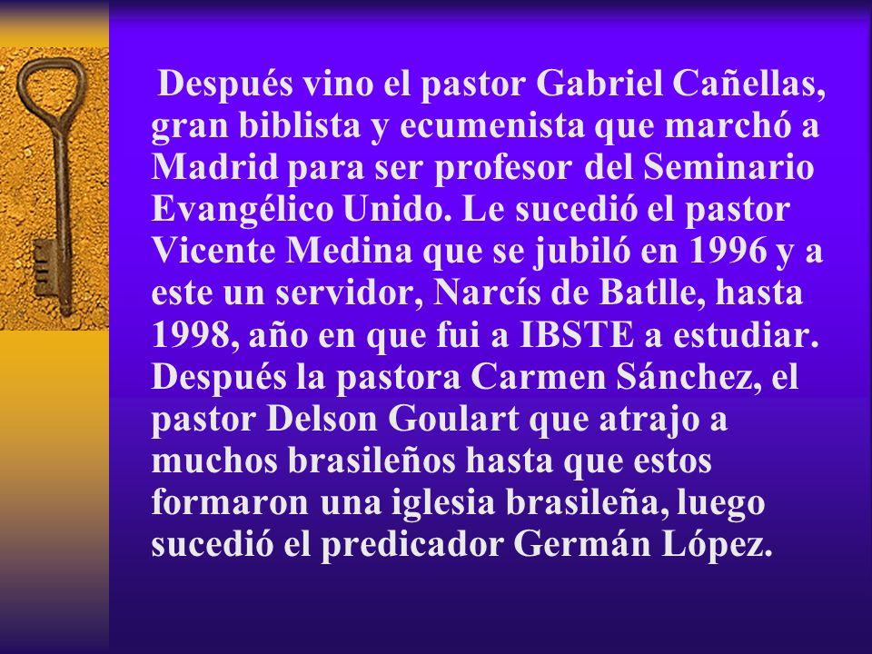 Después vino el pastor Gabriel Cañellas, gran biblista y ecumenista que marchó a Madrid para ser profesor del Seminario Evangélico Unido. Le sucedió e