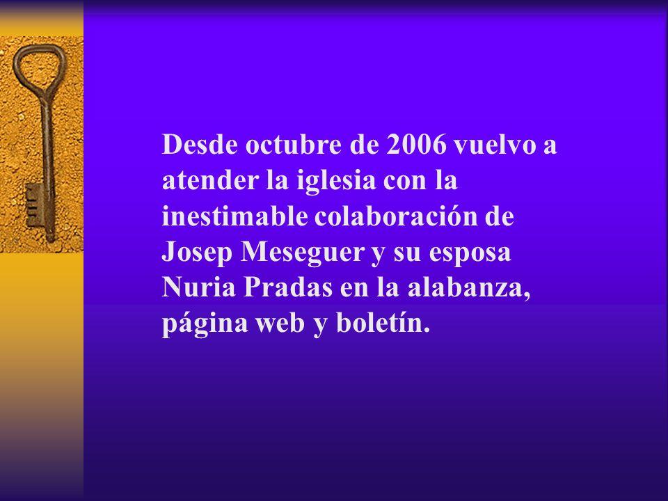 Desde octubre de 2006 vuelvo a atender la iglesia con la inestimable colaboración de Josep Meseguer y su esposa Nuria Pradas en la alabanza, página we