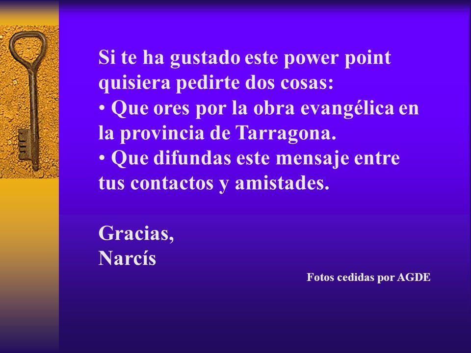 Si te ha gustado este power point quisiera pedirte dos cosas: Que ores por la obra evangélica en la provincia de Tarragona. Que difundas este mensaje