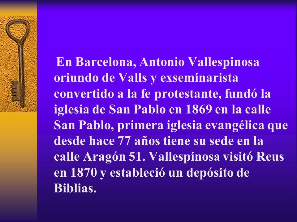 En Barcelona, Antonio Vallespinosa oriundo de Valls y exseminarista convertido a la fe protestante, fundó la iglesia de San Pablo en 1869 en la calle