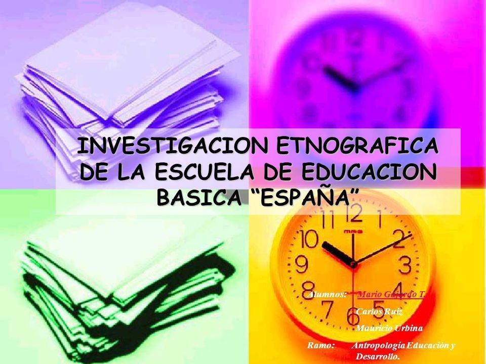 INVESTIGACION ETNOGRAFICA DE LA ESCUELA DE EDUCACION BASICA ESPAÑA Alumnos: Mario Gajardo T.Mario Gajardo T. Carlos Ruiz Mauricio Urbina Ramo: Antropo