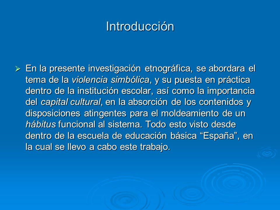 Introducción En la presente investigación etnográfica, se abordara el tema de la violencia simbólica, y su puesta en práctica dentro de la institución escolar, así como la importancia del capital cultural, en la absorción de los contenidos y disposiciones atingentes para el moldeamiento de un hábitus funcional al sistema.