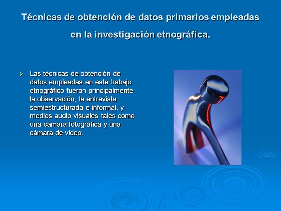 Técnicas de obtención de datos primarios empleadas en la investigación etnográfica. Las técnicas de obtención de datos empleadas en este trabajo etnog