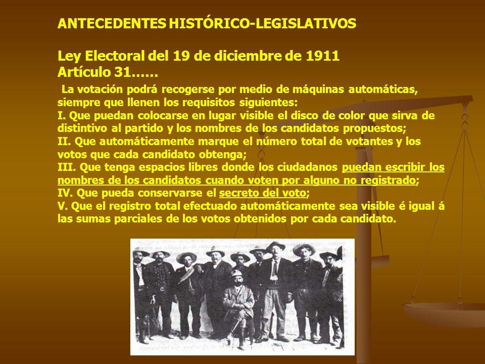 ANTECEDENTES HISTÓRICO-LEGISLATIVOS Ley Electoral del 19 de diciembre de 1911 Artículo 31…… La votación podrá recogerse por medio de máquinas automáticas, siempre que llenen los requisitos siguientes: I.