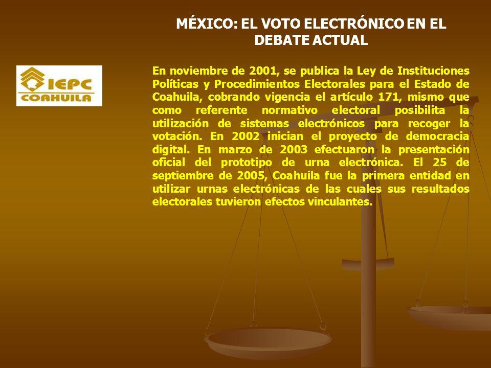 MÉXICO: EL VOTO ELECTRÓNICO EN EL DEBATE ACTUAL En noviembre de 2001, se publica la Ley de Instituciones Políticas y Procedimientos Electorales para el Estado de Coahuila, cobrando vigencia el artículo 171, mismo que como referente normativo electoral posibilita la utilización de sistemas electrónicos para recoger la votación.