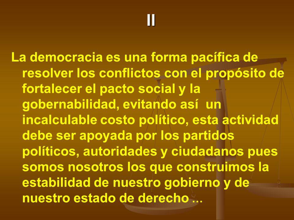 II La democracia es una forma pacífica de resolver los conflictos con el propósito de fortalecer el pacto social y la gobernabilidad, evitando así un incalculable costo político, esta actividad debe ser apoyada por los partidos políticos, autoridades y ciudadanos pues somos nosotros los que construimos la estabilidad de nuestro gobierno y de nuestro estado de derecho …