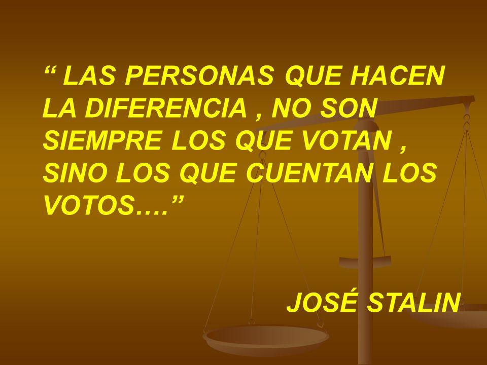 LAS PERSONAS QUE HACEN LA DIFERENCIA, NO SON SIEMPRE LOS QUE VOTAN, SINO LOS QUE CUENTAN LOS VOTOS…. JOSÉ STALIN