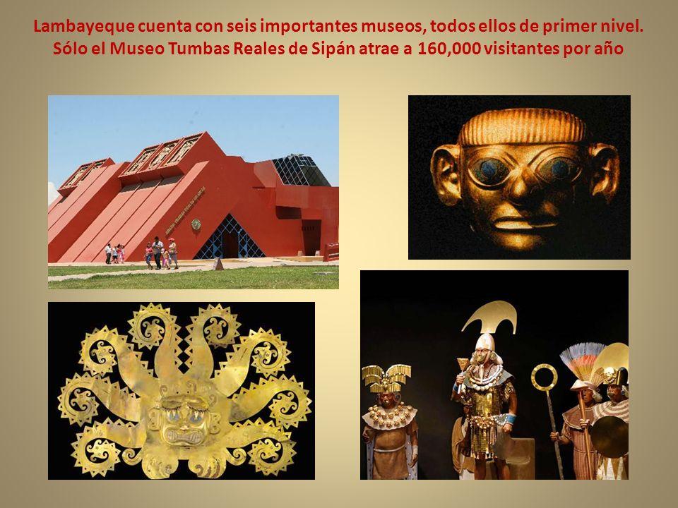 Lambayeque cuenta con seis importantes museos, todos ellos de primer nivel. Sólo el Museo Tumbas Reales de Sipán atrae a 160,000 visitantes por año