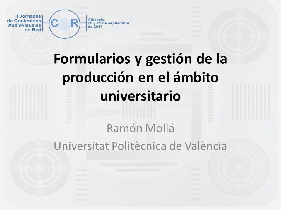 Formularios y gestión de la producción en el ámbito universitario Ramón Mollá Universitat Politècnica de València
