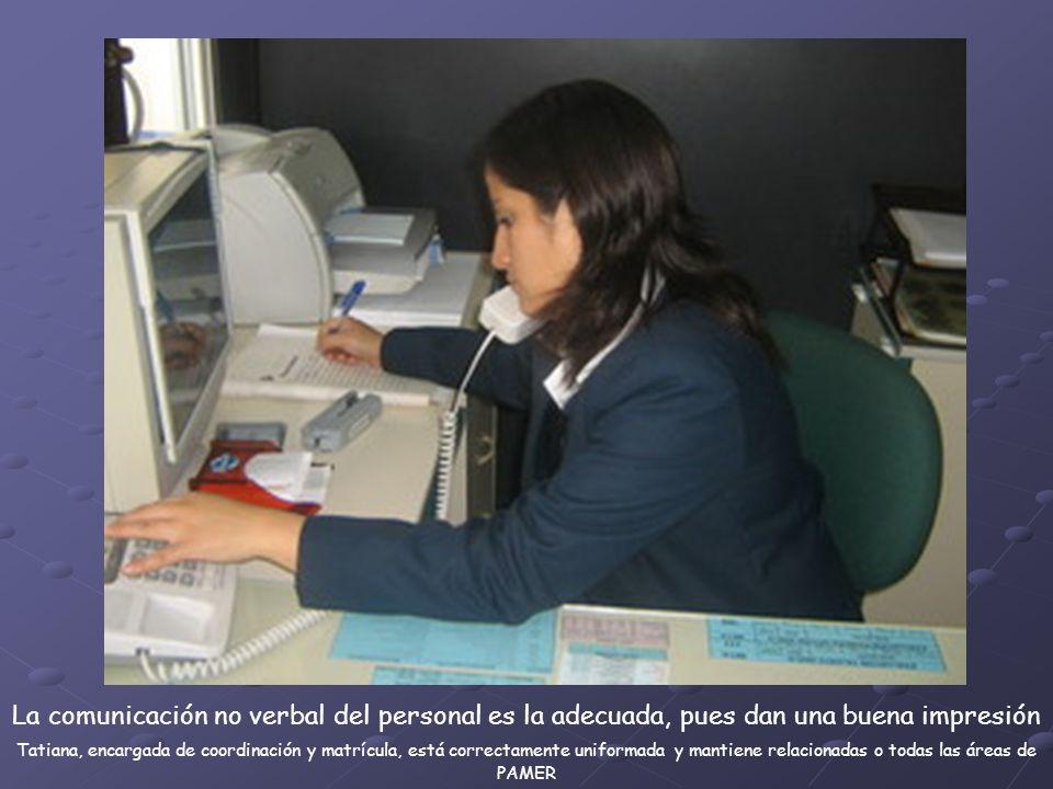 La comunicación no verbal del personal es la adecuada, pues dan una buena impresión Tatiana, encargada de coordinación y matrícula, está correctamente uniformada y mantiene relacionadas o todas las áreas de PAMER
