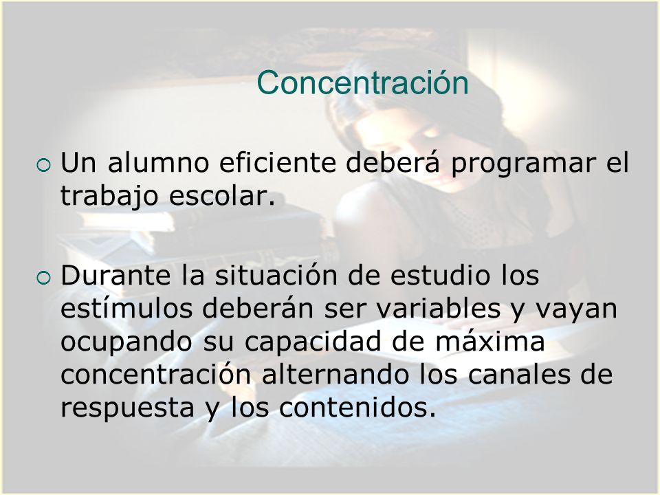 Concentración Un alumno eficiente deberá programar el trabajo escolar. Durante la situación de estudio los estímulos deberán ser variables y vayan ocu