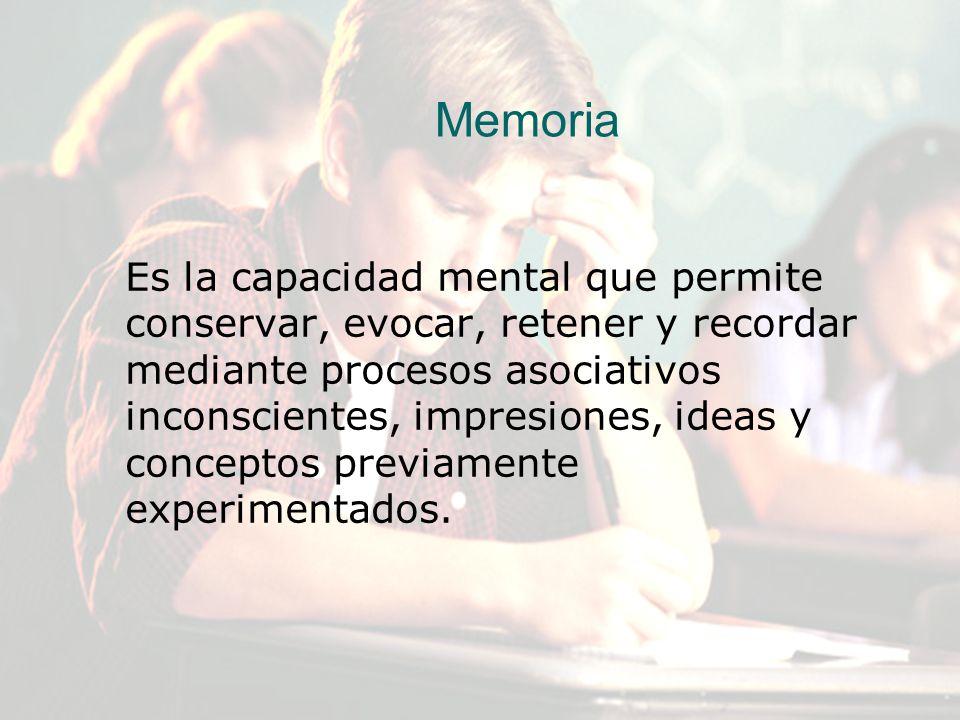 Memoria Es la capacidad mental que permite conservar, evocar, retener y recordar mediante procesos asociativos inconscientes, impresiones, ideas y con
