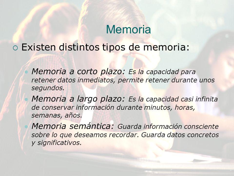 Existen distintos tipos de memoria: Memoria a corto plazo: Es la capacidad para retener datos inmediatos, permite retener durante unos segundos. Memor