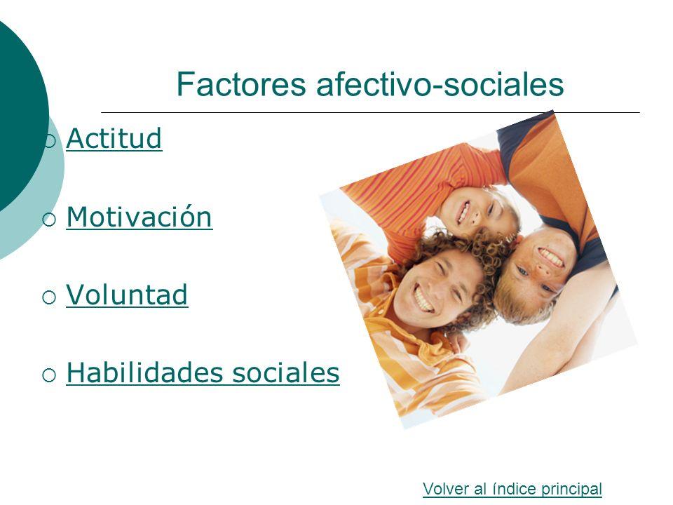 Factores afectivo-sociales Actitud Motivación Voluntad Habilidades sociales Volver al índice principal