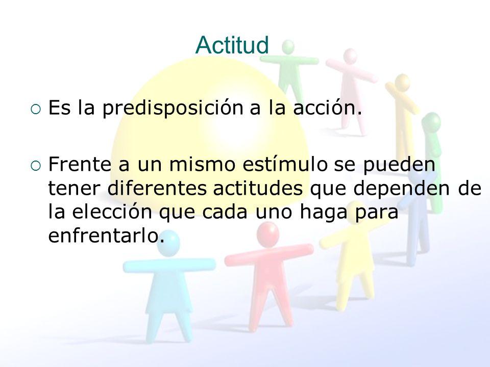 Actitud Es la predisposición a la acción. Frente a un mismo estímulo se pueden tener diferentes actitudes que dependen de la elección que cada uno hag