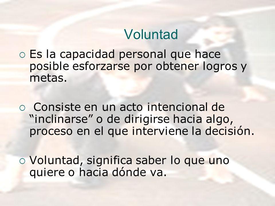 Voluntad Es la capacidad personal que hace posible esforzarse por obtener logros y metas. Consiste en un acto intencional de inclinarse o de dirigirse