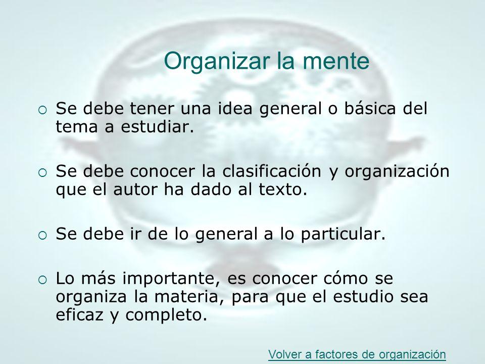 Organizar la mente Se debe tener una idea general o básica del tema a estudiar. Se debe conocer la clasificación y organización que el autor ha dado a