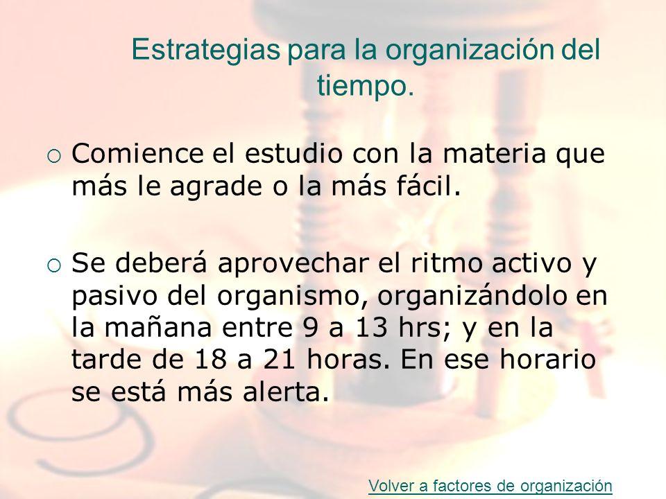 Estrategias para la organización del tiempo. Comience el estudio con la materia que más le agrade o la más fácil. Se deberá aprovechar el ritmo activo