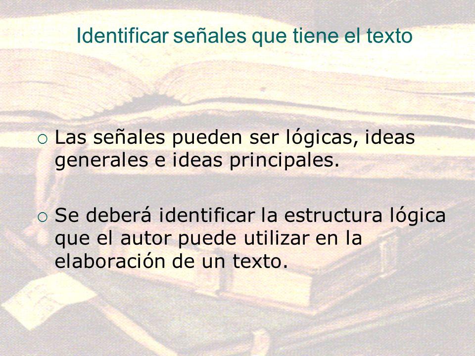 Identificar señales que tiene el texto Las señales pueden ser lógicas, ideas generales e ideas principales. Se deberá identificar la estructura lógica
