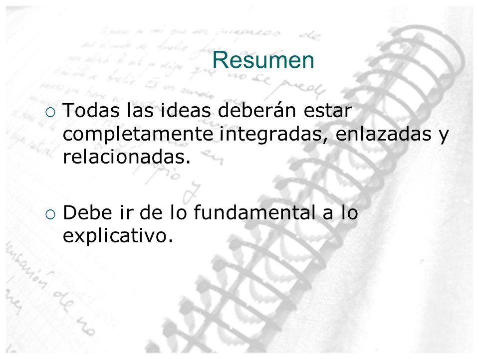 Resumen Todas las ideas deberán estar completamente integradas, enlazadas y relacionadas. Debe ir de lo fundamental a lo explicativo.