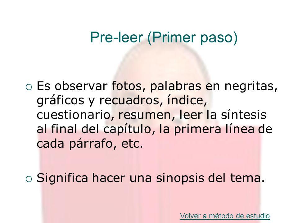 Pre-leer (Primer paso) Es observar fotos, palabras en negritas, gráficos y recuadros, índice, cuestionario, resumen, leer la síntesis al final del cap