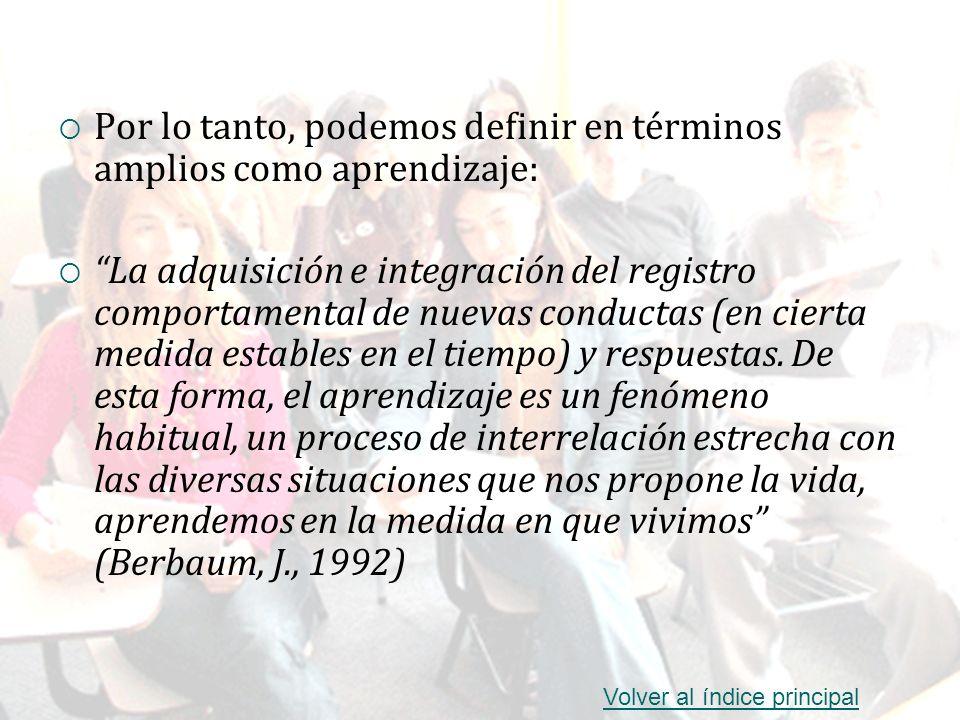 Por lo tanto, podemos definir en términos amplios como aprendizaje: La adquisición e integración del registro comportamental de nuevas conductas (en c