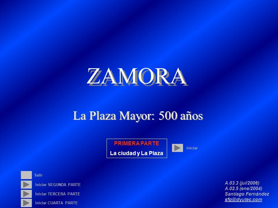 ZAMORA La Plaza Mayor: 500 años A.03.3 (jul/2006) A.02.5 (ene/2004) Santiago Fernández sfg@dyutec.com sfg@dyutec.com Iniciar Iniciar SEGUNDA PARTE Iniciar TERCERA PARTE PRIMERA PARTE La ciudad y La Plaza Salir Iniciar CUARTA PARTE
