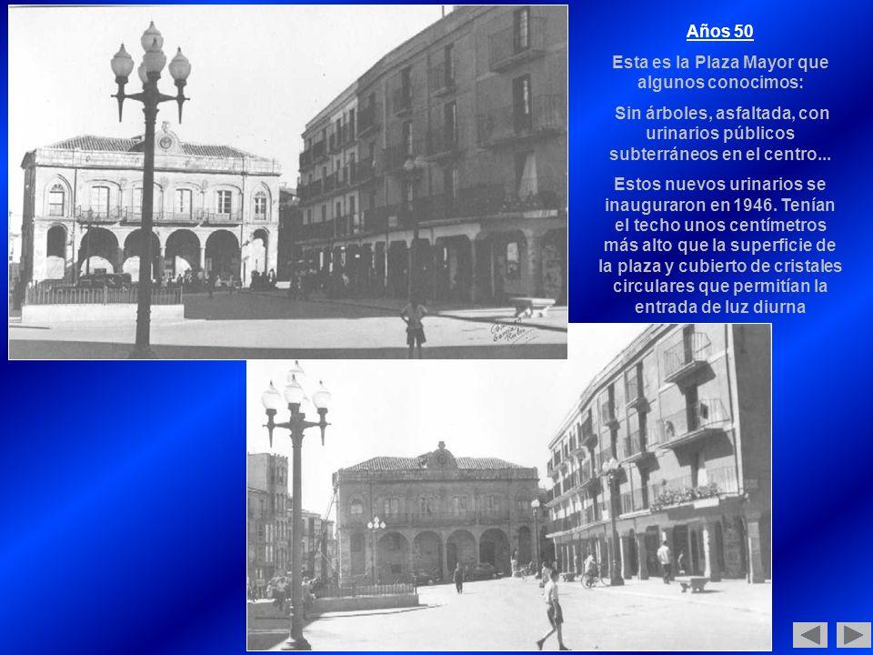 Años 50 Esta es la Plaza Mayor que algunos conocimos: Sin árboles, asfaltada, con urinarios públicos subterráneos en el centro...