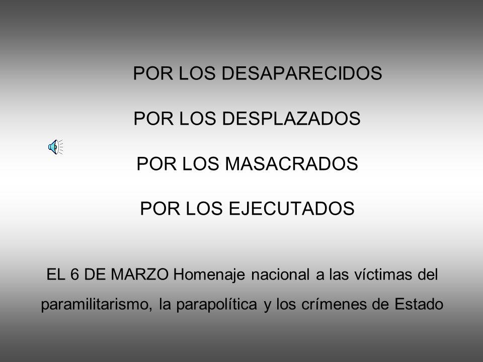 POR LOS DESAPARECIDOS POR LOS DESPLAZADOS POR LOS MASACRADOS POR LOS EJECUTADOS EL 6 DE MARZO Homenaje nacional a las víctimas del paramilitarismo, la parapolítica y los crímenes de Estado
