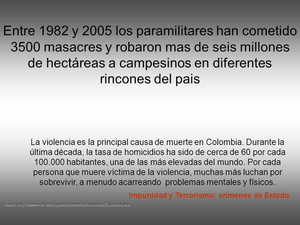 Entre 1982 y 2005 los paramilitares han cometido 3500 masacres y robaron mas de seis millones de hectáreas a campesinos en diferentes rincones del pais La violencia es la principal causa de muerte en Colombia.